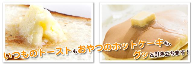 いつものトーストもおや  つのホットケーキも、グッと引き立ちます!